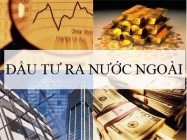 4 tháng, Việt Nam đầu tư ra nước ngoài gấp gần 8 lần cùng kỳ